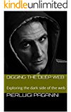 Digging the Deep Web: Exploring the dark side of the web (English Edition)