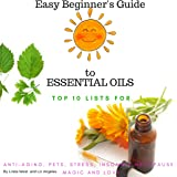 The Easy Beginner's Guide to Essential Oils: Top Ten Lists for: Anti-Aging, Stress, Pets, Insomnia, Menopause, Magic and Love