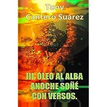 III. ÓLEO AL ALBA : Anoche soñé con versos. (COLECCIÓN Los Susurros de Cantero Óleos Poéticos. nº 3) (Spanish Edition) Jun 29, 2014