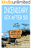 Incendiary Sex After 50: Field tested techniques for getting out of your head and into your body
