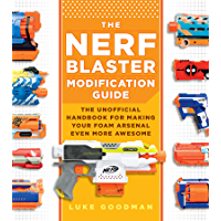 The Nerf Blaster Modification Guide:The Unofficial Handbook for Making Your Foam Arsenal Even More Awesome