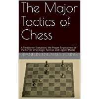 The Major Tactics of Chess: A Treatise on Evolutions, the Proper Employment of the Forces in Strategic, Tactical, and Logistic Planes (English Edition)