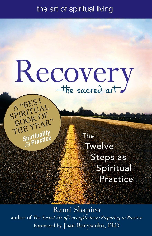 Recovery_the Sacred Art: The Twelve Steps As Spiritual Practice (the Art Of  Spiritual Living): Rabbi Rami Shapiro, Joan Borysenko Phd: 9781594732591: