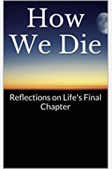 How We Die: Reflections on Life's Final Chapter Kindle Edition