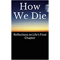 How We Die: Reflections on Life's Final Chapter (English Edition)