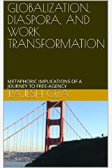 GLOBALIZATION, DIASPORA, AND WORK TRANSFORMATION: METAPHORIC IMPLICATIONS OF A JOURNEY TO FREE-AGENCY Kindle Edition