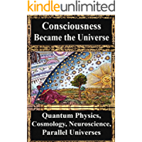 How Consciousness Became the Universe:: Quantum Physics, Cosmology, Relativity, Evolution, Neuroscience, Parallel Universes (English Edition)