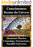 How Consciousness Became the Universe:: Quantum Physics, Cosmology, Relativity, Evolution, Neuroscience, Parallel Universes