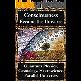 How Consciousness Became the Universe:: Quantum Physics, Cosmology, Relativity, Evolution, Neuroscience, Parallel…