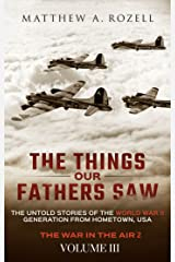 The Things Our Fathers Saw—The Untold Stories of the World War II Generation-Volume III: War in the Air—Combat, Captivity, and Reunion Kindle Edition