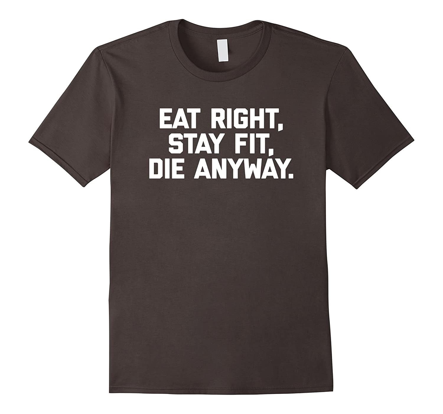 Eat Right, Stay Fit, Die Anyway T-Shirt funny saying novelty-Art