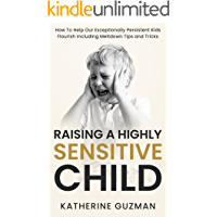 Raising a Highly Sensitive Child: How To Help Our Exceptionally Persistent Kids Flourish Including Meltdown Tips and…