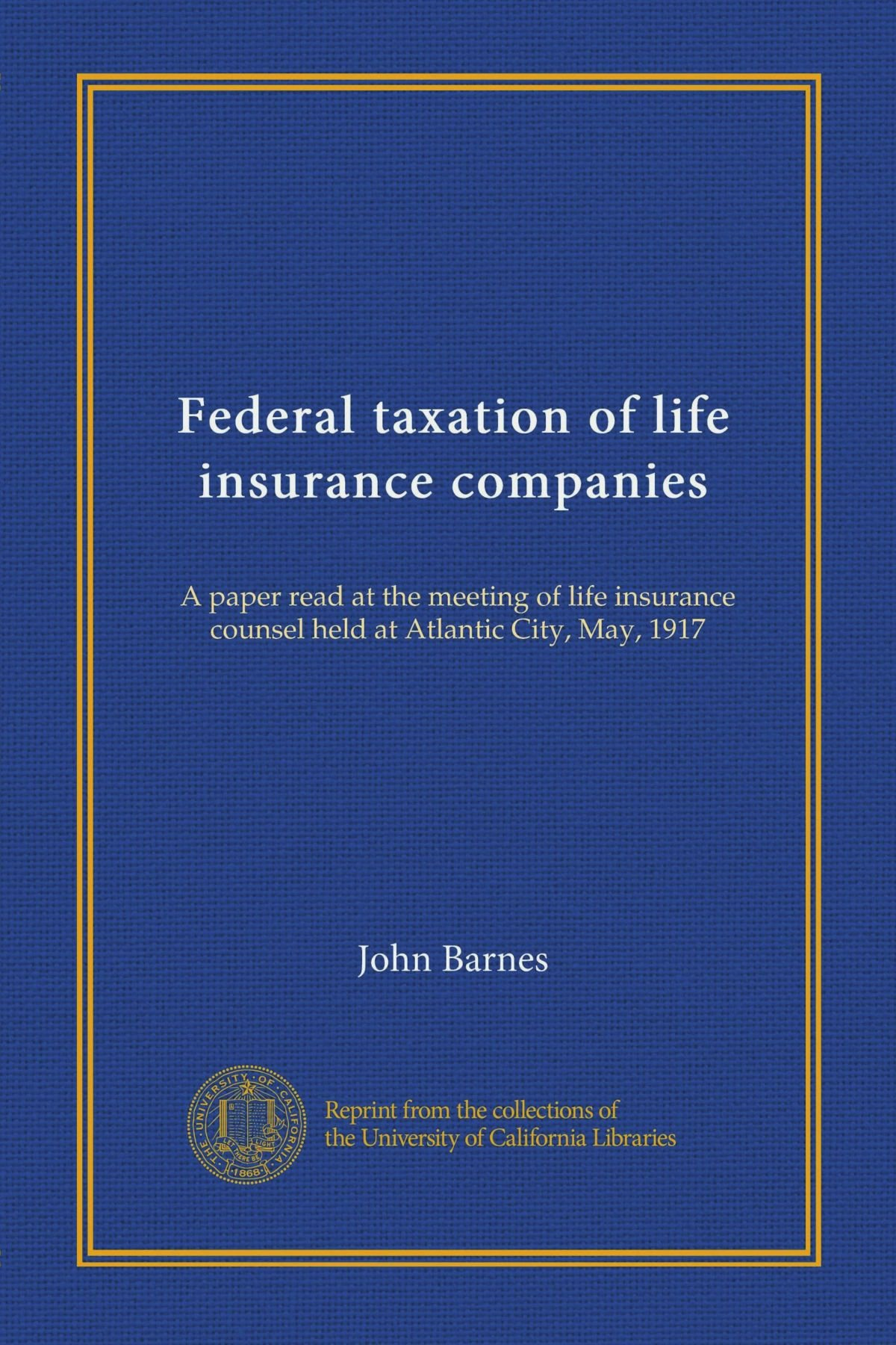 Read Online Federal taxation of life insurance companies (Vol-1): A paper read at the meeting of life insurance counsel held at Atlantic City, May, 1917 ebook