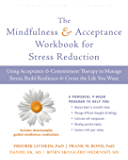 The Mindfulness and Acceptance Workbook for Stress Reduction: Using Acceptance and Commitment Therapy to Manage Stress, Build Resilience, and Create the Life You Want