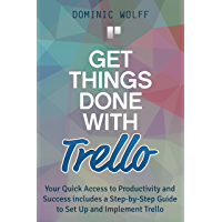 Get Things Done with Trello: Your Quick Access to Productivity and Success includes a Step-by-Step Guide to Set Up and Implement Trello