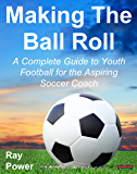 Making The Ball Roll: A Complete Guide to Youth Football for the Aspiring Soccer Coach (English Edition)