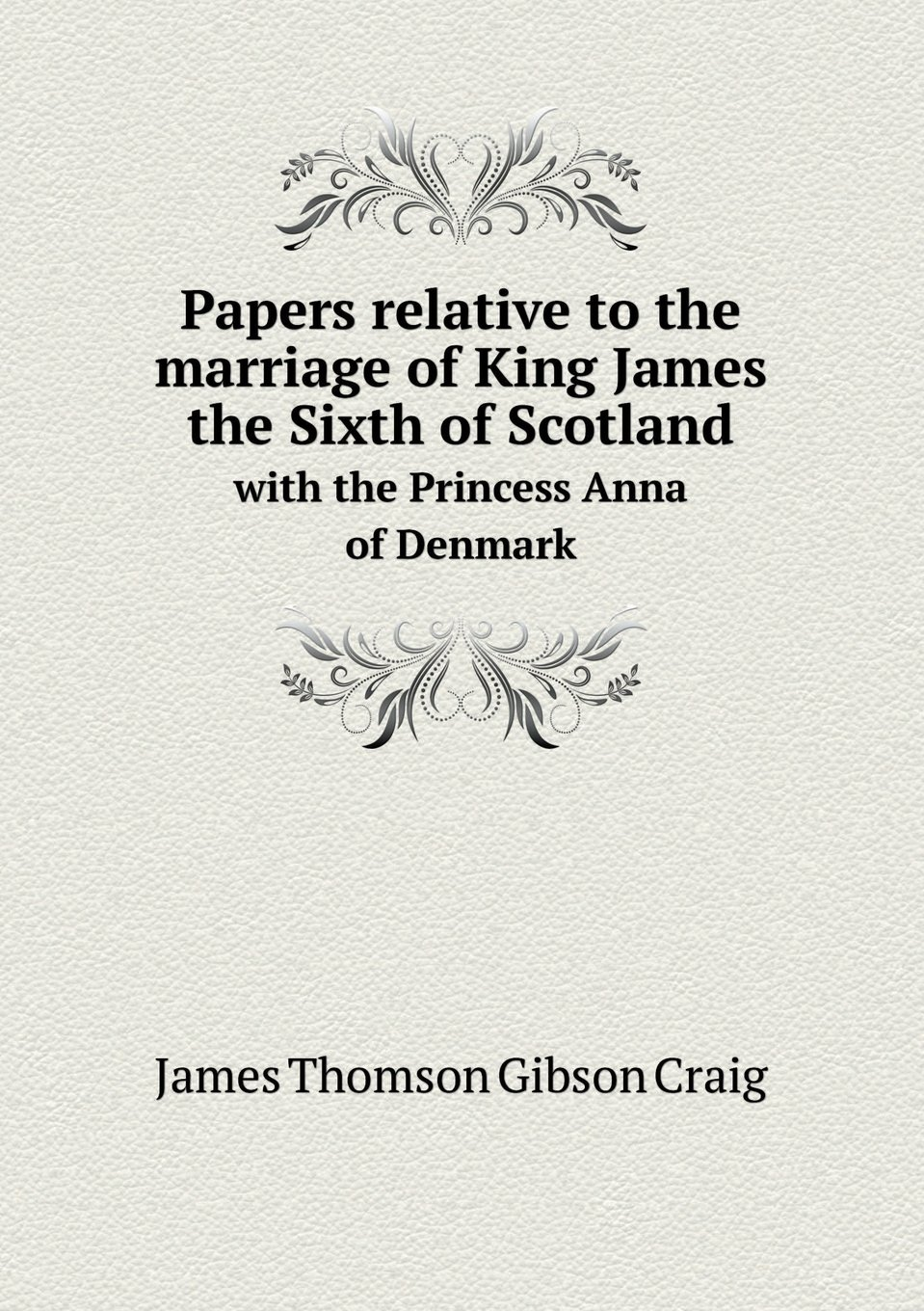 Papers relative to the marriage of King James the Sixth of Scotland with the Princess Anna of Denmark PDF