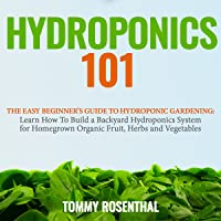 Hydroponics 101: The Easy Beginner's Guide to Hydroponic Gardening: Learn How to Build a Backyard Hydroponics System for Homegrown Organic Fruit, Herbs and Vegetables (Gardening Books, Volume 2)