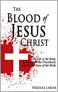 The Blood of Jesus Christ: Its Life to the Body, Its Power for the Priesthood, and Its Purchase of the Bride