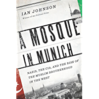 A Mosque in Munich: Nazis, the CIA, and the Rise of the Muslim Brotherhood in the West