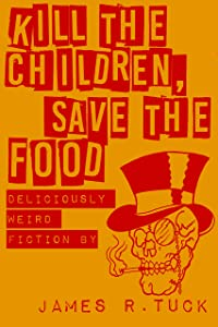 Kill The Children, Save The Food: Deliciously Weird Fiction by James R. Tuck