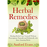 Herbal Remedies: Healing Herbs! Cure Yourself Without Prescriptions Naturally and Holistically With These Amazing Herbs (Herbal Remedies - Natural Cures ... - Herbs - Healing) (English Edition)