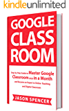 Google Classroom: Step by Step Guide to Master Google Classroom 2020 in a Month and Become an Expert in Online Teaching…