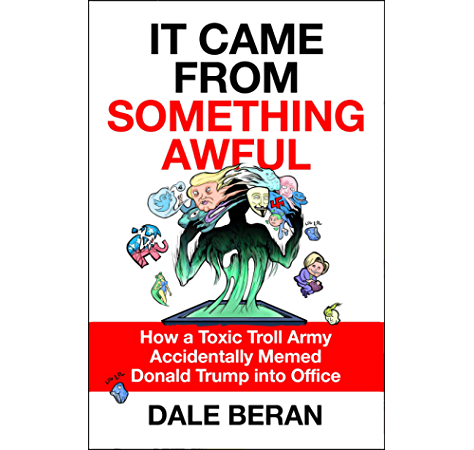 Amazon Com It Came From Something Awful How A Toxic Troll Army Accidentally Memed Donald Trump Into Office Ebook Beran Dale Kindle Store