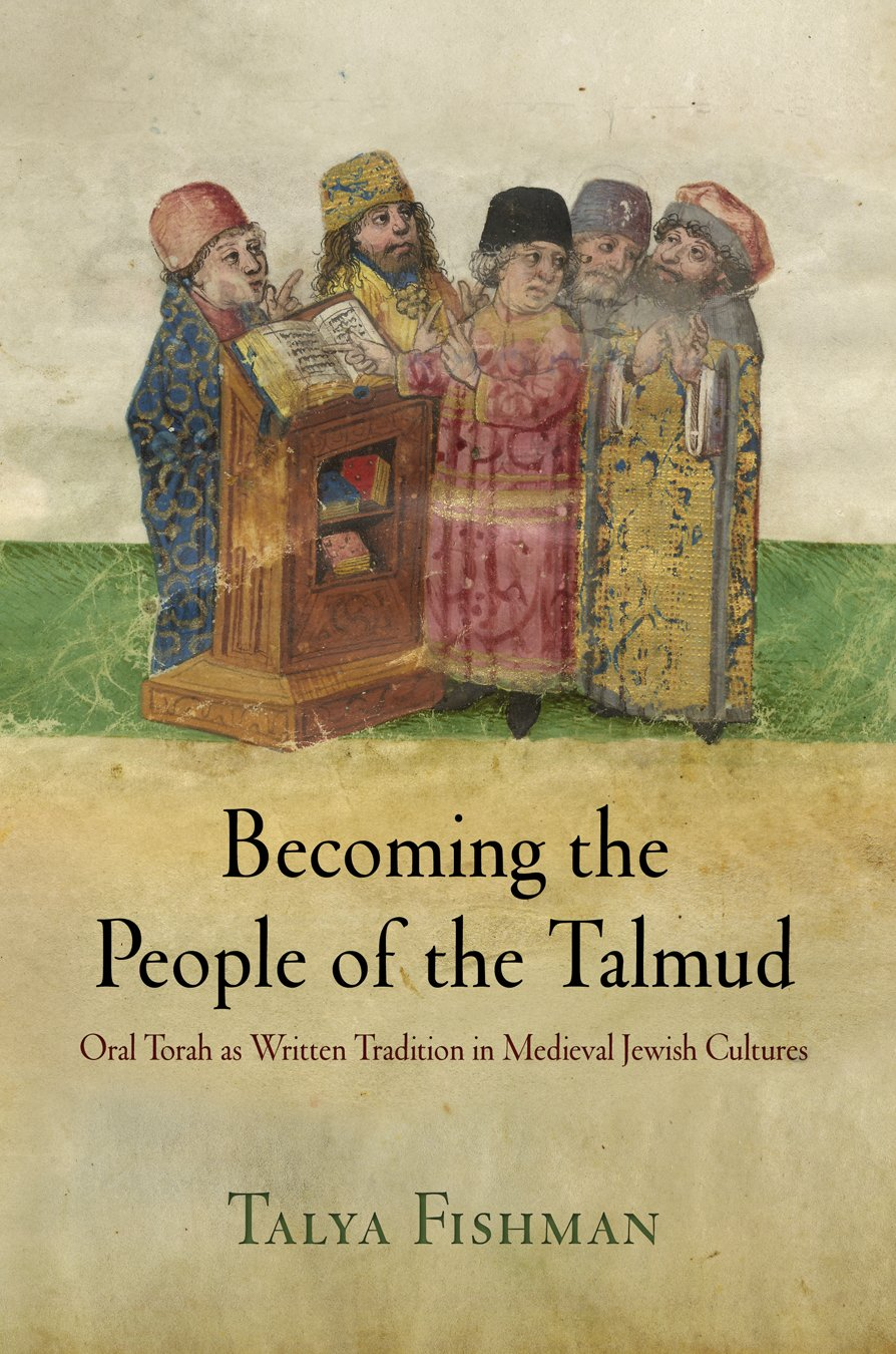 Becoming the People of the Talmud: Oral Torah as Written Tradition in Medieval Jewish Cultures (Jewish Culture and Contexts)