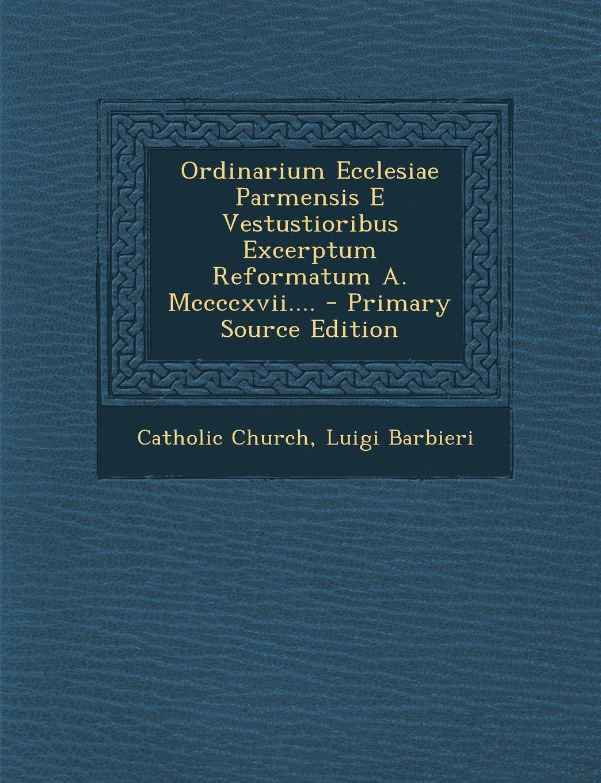 Ordinarium Ecclesiae Parmensis E Vestustioribus Excerptum Reformatum A. MCCCCXVII. - Primary Source Edition
