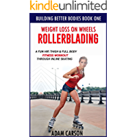 Weight Loss On Wheels: Rollerblading: A Fun Hip, Thigh and Full Body Fitness Workout Through Inline Skating (Building Better Bodies Book 1)