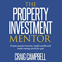 The Property Investment Mentor: Create Passive Income, Build Wealth and Make Money Work for You as a Property Investor