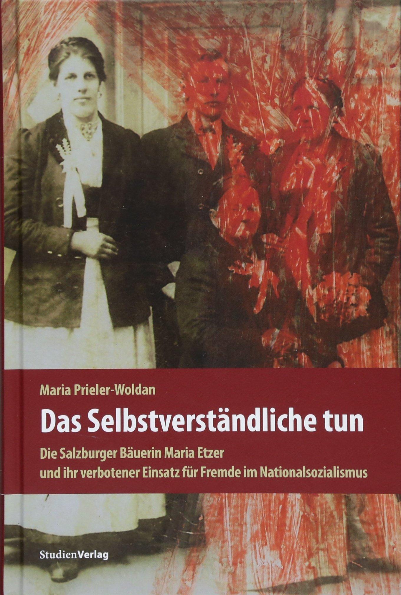 Das Selbstverständliche tun: Die Salzburger Bäuerin Maria Etzer und ihr verbotener Einsatz für Fremde im Nationalsozialismus Mit einem Nachwort von Brigitte Menne