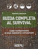 Guida completa al survival. Come sopravvivere in ogni ambiente e situazione
