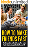 How to Make Friends Fast: The Ultimate Guide on How to Become More Social, Master Relationships, and Maintain Them for Life!
