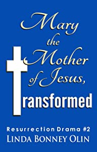 Mary the Mother of Jesus, Transformed: Resurrection Drama #2 (Resurrection Dramas)