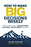 How to Make Big Decisions Wisely: A Biblical and Scientific Guide to Healthier Habits, Less Stress, A Better Career, and…