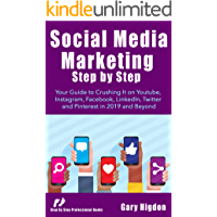 Social Media Marketing Step-by-step: Your Guide to Crushing it on Youtube, Instagram, Facebook, Linkedin ,Twitter, and Pinterest in 2019 and beyond