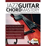 Jazz Guitar Chord Mastery: A Practical, Musical Guide to All Chord Structures, Voicings and Inversions (Guitar Chords in Cont