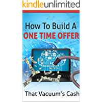 """One Time Offer Blueprint: """"Finally! Discover How To Create One-Time Offers That Vacuum Cash!"""""""
