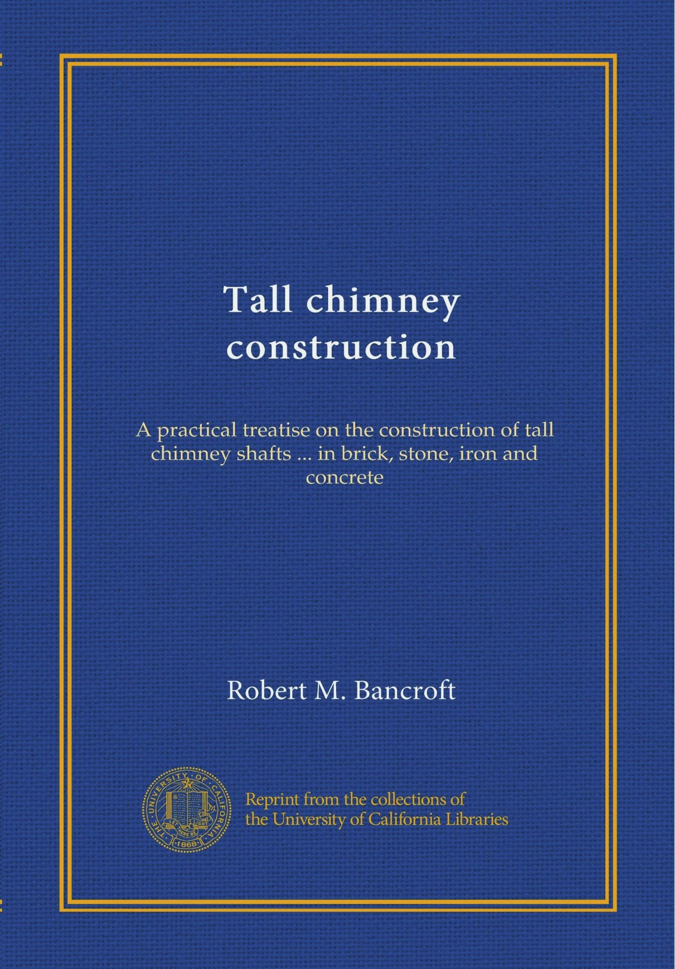 Tall chimney construction: A practical treatise on the construction of tall chimney shafts ... in brick, stone, iron and concrete