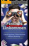 Passives Einkommen: Wie du mit den drei erfolgreichsten Businessmodellen: E-Book Business, T-Shirt Business und Affiliate Marketing deine finanzielle Freiheit erlangst