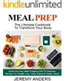 MEAL PREP: The Ultimate Cookbook For Transform Your Body - Quick And Easy Meal Prepping With 55 Delicious Recipes For Weight Loss, Clean Eating & Healthy Meals