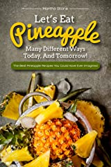 Let's Eat Pineapple Many Different Ways Today, And Tomorrow!: The Best Pineapple Recipes You Could Have Ever Imagined Kindle Edition