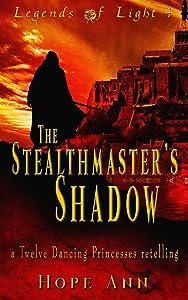 The Stealthmaster's Shadow: A Twelve Dancing Princesses Novella (Legends of Light Book 4)