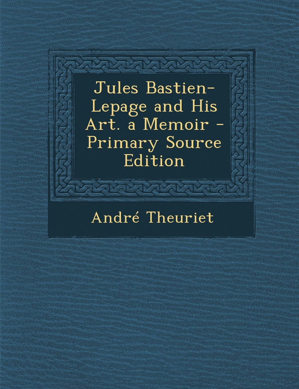 Read Online Jules Bastien-Lepage and His Art. a Memoir - Primary Source Edition PDF