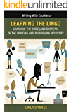 Learning the Lingo: Cracking the Code (and secrets) of the Writing and Publishing Industry (Writing With Excellence Book 6)