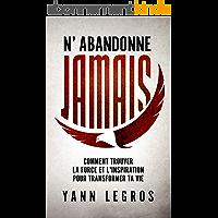 N'Abandonne JAMAIS: Comment Trouver La Force Et L'Inspiration Pour Transformer Ta Vie
