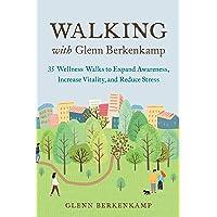 Walking with Glenn Berkenkamp: 35 Wellness Walks to Expand Awareness, Increase Vitality...