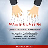 Manipulation: The Dark Psychology Ultimate Guide: How to Analyze People's Personalities and Influence Anyone Using Mind & Emotional Control, Hypnosis, Persuasion, and NLP Techniques